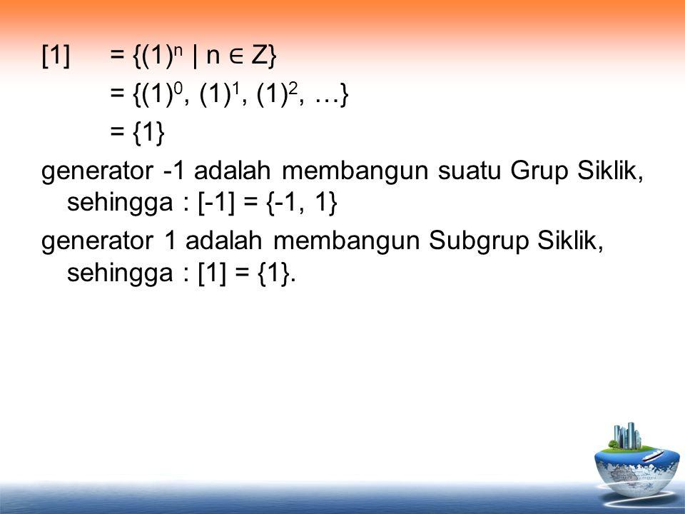 [1] = {(1)n | n ∈ Z} = {(1)0, (1)1, (1)2, …} = {1} generator -1 adalah membangun suatu Grup Siklik, sehingga : [-1] = {-1, 1} generator 1 adalah membangun Subgrup Siklik, sehingga : [1] = {1}.
